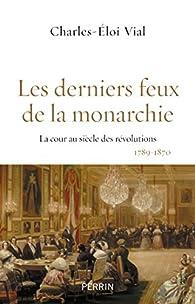 Les derniers feux de la monarchie par Charles-Éloi Vial