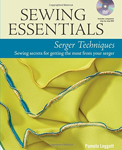 Sewing Essentials Serger Techniques Sewing Secrets For Getting The Most From Your Serger