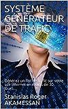 SYSTÈME GÉNÉRATEUR DE TRAFIC: Générez un flot de trafic sur votre site Internet en moins de 30 Jours