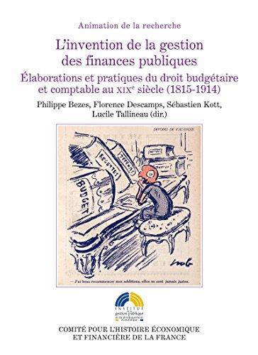 L'invention de la gestion des finances publiques: Élaborations et pratiques du droit budgétaire et comptable au XIXe siècle (1815-1914)