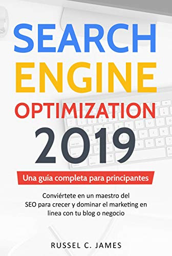 Search Engine Optimization 2019: Una guía completa para principiantes. Conviértete en un maestro del SEO para crecer y dominar el marketing en línea con ... o negocio (SEO for Blogging in Spanish) por Russell C. James