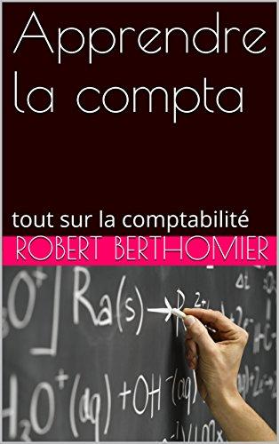 Apprendre la compta: tout sur la comptabilité par Robert BERTHOMIER