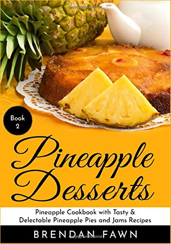 Pineapple Desserts: Pineapple Cookbook with Tasty & Delectable Pineapple Pies and Jams Recipes (Delicious Pineapple Desserts, Band 2) 2 Obst-dessert