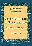 Opere Complete di Silvio Pellico: Con le Addizioni Alle Mie Prigioni (Classic Reprint)