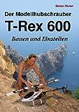 Der Modellhubschrauber T-Rex 600: Bauen und Einstellen