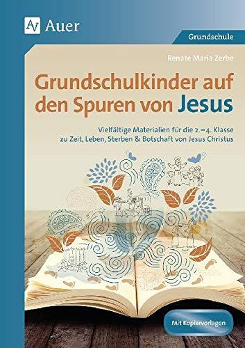Grundschulkinder auf den Spuren von Jesus: Vielfältige Materialien für die 2.-4. Klasse zu Ze it, Leben, Sterben & Botschaft von Jesus Christus