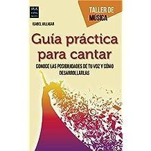 Guía práctica para cantar: Conoce las posibilidades de tu voz y cómo desarrollarlas (Taller de Música) (Spanish Edition)