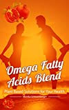 The Omega Fatty Acids Blend: Plant Based Solutions for Your Health