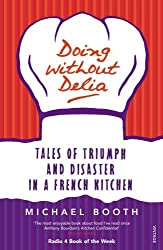 Doing Without Delia: Tales of Triumph and Disaster in a French Kitchen by Michael Booth (2009-03-01)