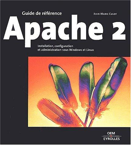 Guide de référence : Apache 2 : Installation, configuration et administration sous Windows et Linux par Jean-Marie Culot