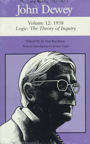 John Dewey: The Later Works, 1925-1953 : 1938/Logic : The Theory of Inquiry (DEWEY, JOHN//LATER WORKS, 1925-1953)