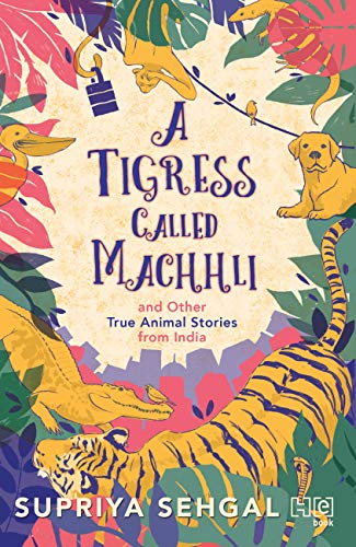 A Tigress Called Machhli and Other True Animal Stories from India by [Sehgal, Supriya]