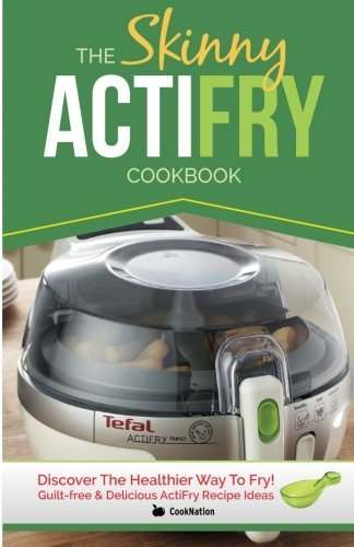 The Skinny ActiFry Cookbook: Guilt-free & Delicious ActiFry Recipe Ideas: Discover The Healthier Way to Fry! by CookNation (2014-03-24)
