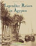 Legendäre Reisen in Ägypten - Robert Solé, Marc Walter, Sabine Arqué