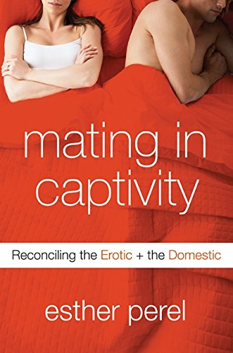 Mating in Captivity: Reconciling the Erotic + the Domestic: Reconciling the Erotic and the Domestic