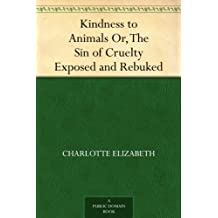 Kindness to Animals Or, The Sin of Cruelty Exposed and Rebuked (English Edition)