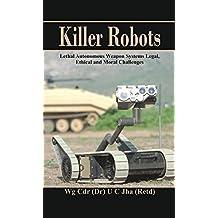Killer Robots: Lethal Autonomous Weapon Systems Legal, Ethical and Moral Challenges