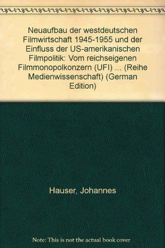 Neuaufbau der westdeutschen Filmwirtschaft 1945-1955 und der Einfluss der US-amerikanischen Filmpolitik: Vom reichseigenen Filmmonopolkonzern (UFI) zur privatwirtschaftlichen Konkurrenzwirtschaft