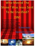 Who Moved the Stone? Was Jesus Sent to Be Crucified?