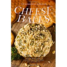 The Wonderful World of Cheese Balls: Easy to Make Savory and Sweet Cheese Ball Recipes for any Occasion