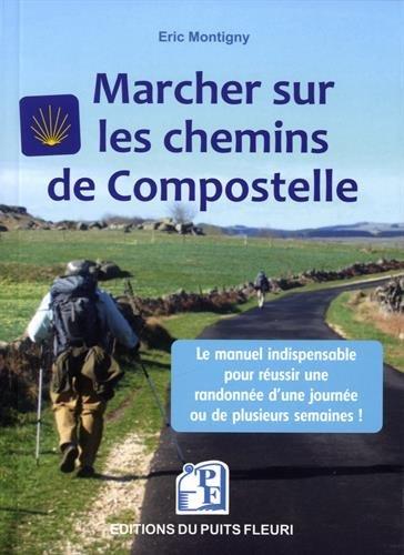 Marcher sur les chemins de Compostelle: Conseils, matériel, organisation. Le manuel indispensable pour réussir une randonnée d'une journée ou de plusieurs semaines !