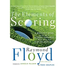 The Elements of Scoring: A Master's Guide to the Art of Scoring Your Best When You're Not Playing Your Best: A Master's Guide to Scoring Your Best