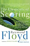 The Elements of Scoring: A Masters Guide to the Art of Scoring Your Best When Youre Not Playing Your Best: A Masters Guide to Scoring Your Best