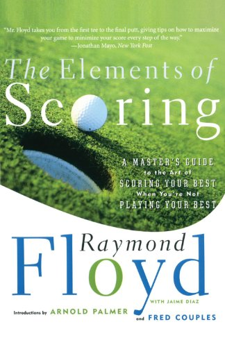 The Elements of Scoring: A Master's Guide to the Art of Scoring Your Best When You're Not Playing Your Best: A Master's Guide to Scoring Your Best por Raymond Floyd