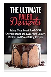 The Ultimate Paleo Desserts: Satisfy Your Sweet Tooth With Over 100 Quick and Easy Paleo Dessert Recipes and Paleo Baking Recipes by Emma Rose (2014-09-26)