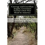 Courage and Guardian Angels: A German Family's Post War Road to America: A Portrait of a Common Family with Uncommon Courage
