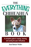 The Everything Chihuahua Book: A Complete Guide to Raising, Training, And Caring for Your Chihuahua (Everything)
