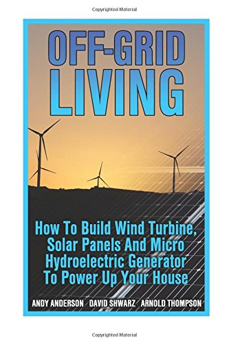 Off-Grid Living: How To Build Wind Turbine, Solar Panels And Micro Hydroelectric Generator To Power Up Your House: (Wind Power, Hydropower, Solar Energy, Power Generation) Off-grid-generator