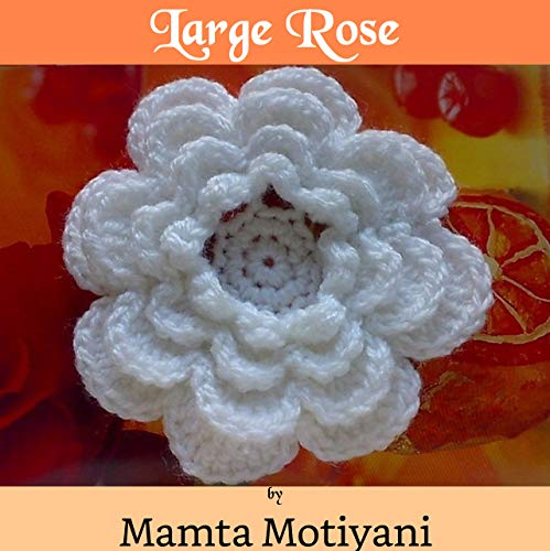 Large Rose | Crochet Flower Pattern: An Easy 4 Layered Applique For Home Decor & For Embellishing Hats Dress Bags Blankets (Crochet Applique Patterns) (English Edition) -
