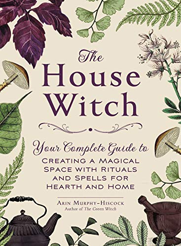 The House Witch: Your Complete Guide to Creating a Magical Space with Rituals and Spells for Hearth and Home par Arin Murphy-Hiscock