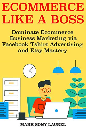 Ecommerce Like a Boss: Dominate Ecommerce Business Marketing via Facebook Tshirt Advertising and Etsy Mastery (English Edition)