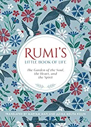 Rumi's Little Book of Life: The Garden of the Soul, the Heart, and the Sp