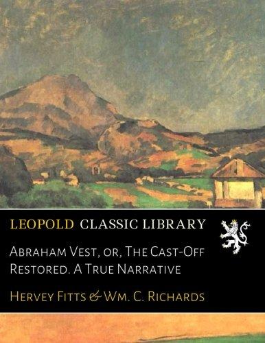 Abraham Vest, or, The Cast-Off Restored. A True Narrative por Hervey Fitts
