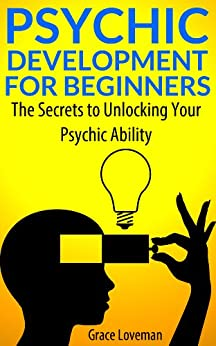 Psychic Development For Beginners: The Secrets to Unlocking Your Psychic Ability by [Loveman, Grace]