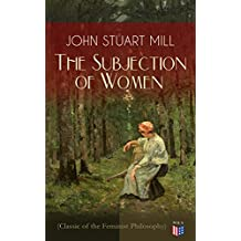 The Subjection of Women (Classic of the Feminist Philosophy): Women's Suffrage - Utilitarian Feminism: Liberty for Women as Well as Menm, Liberty to Govern ... and Education of Women (English Edition)