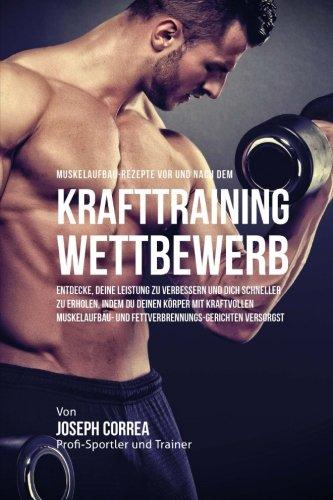 Muskelaufbau-Rezepte vor und nach dem Krafttraining-Wettbewerb: Entdecke, deine Leistung zu verbessern und dich schneller zu erholen, indem du deinen … und Fettverbrennungs-Gerichten versorgst