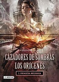 Cazadores de sombras. Los orígenes 3. Princesa mecánica par Cassandra Clare