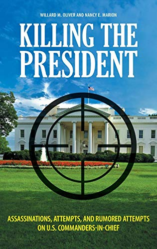 Killing the President: Assassinations, Attempts, and Rumored Attempts on U.S. Commanders-in-Chief -