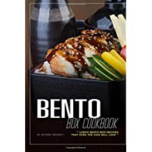 Bento Box Cookbook: Lunch Bento Box Recipes that Even the Kids Will Love