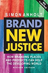 Brand New Justice: How Branding Places and Products Can Help the Developing World, Revised Edition by Simon Anholt (2005-01-15)