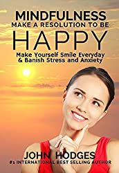 Mindfulness: Make a Resolution to be Happy - Make Yourself Smile Everyday & Banish Stress & Anxiety: Proactive Self Help Habits to Improve your Health, ... & Business (Life Guide Series Book 1)