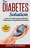 Diabetes Solution: Lower you Blood Sugar without Medication using Natural Remedies