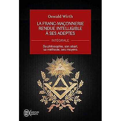 La Franc-maçonnerie rendue intelligible à ses adeptes (L'Intégrale): Sa philosophie, son objet, sa méthode, ses moyens