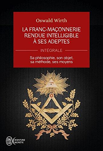 La Franc-maçonnerie rendue intelligible à ses adeptes (Intégrale): Sa philosophie, son objet, sa méthode, ses moyens par Oswald Wirth