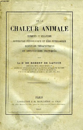 DE LA CHALEUR ANIMALE, ELEMENTS ET MECANISME, DESTINATION PHYSIOLOGIQUE ET ROLE PATHOLOGIQUE, DEDUCTIONS THERAPEUTIQUES ET APPLICATIONS PRATIQUES