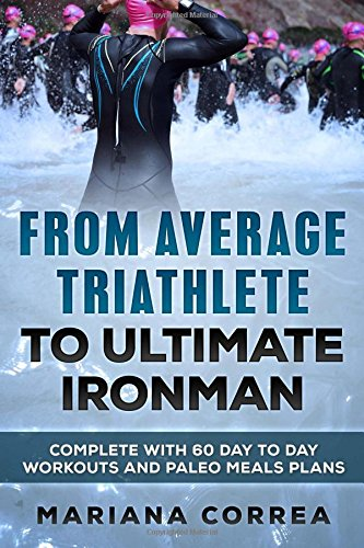 FROM AVERAGE TRIATHLETE To ULTIMATE IRONMAN: COMPLETE WITH 60 DAY To DAY WORKOUTS AND PALEO MEAL PLANS por Mariana Correa